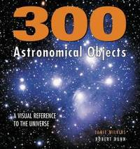 300 Astronomical Objects: A Visual Reference to the Universe by Jamie Wilkins - 2006-06-09