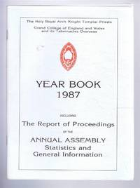 The Holy Royal Arch Knight Templar Priests. Grand College of England and Wales and its Tabernacles Overseas. Year Book 1987 including The Report of Proceedings of the Annual Assembly Statistics and General Information