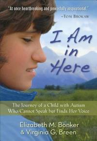I Am in Here : The Journey of a Child with Autism Who Cannot Speak but Finds Her Voice