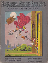 MONARCHS OF MERRIE ENGLAND: Volume IV / (James I to George V). Humourous Rhymes of Historical Times. Verses by Roland Carse. Pictures and Vignettes by W. Heath Robinson. (Cover title).