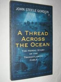 A Thread Across the Ocean : The Heroic Story of the Transatlantic Cable by John Steele Gordon - Paperback - First Trade - 2005 - from Manyhills Books and Biblio.com