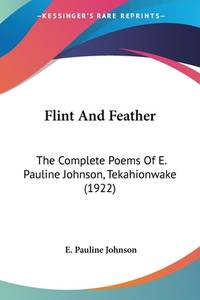 image of Flint and Feather : The Complete Poems of E. Pauline Johnson, Tekahionwake (1922)