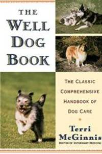 The Well Dog Book: The Classic Comprehensive Handbook of Dog Care