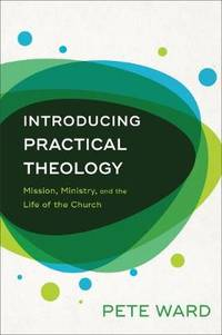 Introducing Practical Theology: Mission, Ministry, and the Life of the Church by Pete Ward