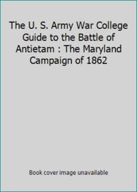 The U. S. Army War College Guide to the Battle of Antietam : The Maryland Campaign of 1862