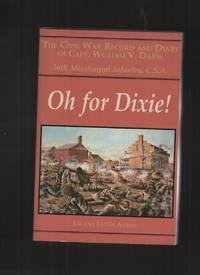 Oh for Dixie!: The Civil War Record and Diary of Capt. William V. Davis,  30th Mississippi Infantry, C. S. A.