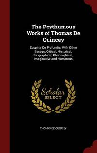 The Posthumous Works of Thomas de Quincey: Suspiria de Profundis  with Other Essays  Critical  Historical  Biographical  Philosophical  Imaginative and Humorous