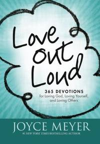 Love Out Loud : 365 Devotions for Loving God, Loving Yourself, and Loving Others