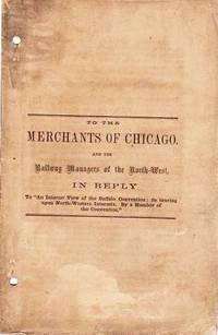 """TO THE MERCHANTS OF CHICAGO, AND THE RAILWAY MANAGERS OF THE NORTH-WEST.  In Reply to """"An Interior View of the Buffalo Convention: its bearing upon North-Western Interests.  By a Member of the Convention""""  [cover title]"""