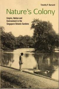 Nature\'s Colony: Empire, Nation and Environment in the Singapore Botanic Gardens