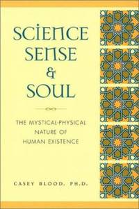Science, Sense and Soul : The Mystical-Physical Nature of Human Existence