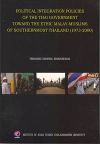 Political Integration Policies of the Thai Government Toward the Ethnic Malay-Muslims of Southernmost Thailand (1973-2000)