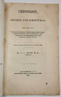 CHRONOLOGY, ANCIENT AND SCRIPTURAL; BEING A REPLY TO AN ARTICLE CONTAINED IN THE SOUTHERN PRESBYTERIAN REVIEW, REVIEWING NOTT'S LECTURES ON THE CONNECTION BETWEEN THE BIBLICAL AND PHYSICAL HISTORY OF MAN. [FROM THE SOUTHERN QUARTERLY REVIEW FOR NOVEMBER, 1850.] BY J.C. NOTT, M.D., OF MOBILE, ALA by  J[osiah] C[lark] Nott - 1850 - from David M. Lesser, Fine Antiquarian Books LLC and Biblio.com