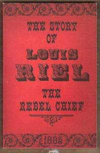 THE STORY OF LOUIS RIEL The Rebel Chief 1885