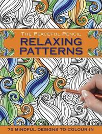 The Peaceful Pencil: Relaxing Patterns: 75 Mindful Designs To Colour In