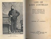 Life of John Costello. Being the Adventures of a Pioneer, Pastoralist  and Explorer in Queensland and the Northern Territory