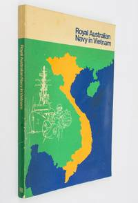 Navy in Vietnam. A record of the Royal Australian Navy in the Vietnam War 1965-1972