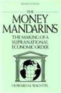 The Money Mandarins : The Making of a Supranational Economic Order