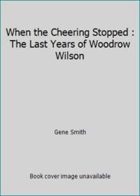 When the Cheering Stopped : The Last Years of Woodrow Wilson by Gene Smith - Paperback - 1982 - from ThriftBooks (SKU: G080943671XI3N00)