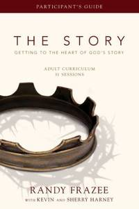 The Story Adult Curriculum Participant's Guide: Getting to the Heart of God's Story by Frazee, Randy; Harney, Kevin & Sherry - 2011