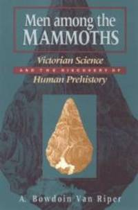 Men among the Mammoths: Victorian Science and the Discovery of Human Prehistory [Science and Its...