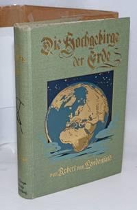 image of Die Hochgebirge de Erde. Mit Titelbild in Farbendruck, 148 Abbildungen und 15 Karten