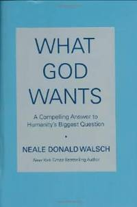 WHAT GOD WANTS: A COMPELLING ANSWER TO HUMANITY'S BIGGEST QUESTION