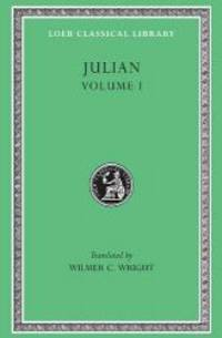 Julian, Volume I. Orations 1-5 (Loeb Classical Library No. 13)