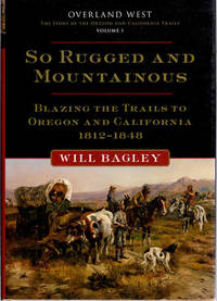 image of So Rugged and Mountainous; Blazing the Trails to Oregon and California 1812-1848 [Overland West The Story of Oregon and California Trails | Volume I 1812-1848]