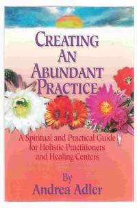 Creating an Abundant Practice A Spiritual and Practical Guide for Holistic  Practitionrs and Healing Centers