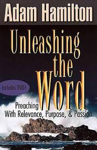 Unleashing the Word : Preaching with Relevance, Purpose, and Passion