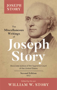 The Miscellaneous Writings of Joseph Story, Associate Justice of.. by  William (editor)  Joseph; Story - First edition - 2017 - from The Lawbook Exchange Ltd (SKU: 28493)