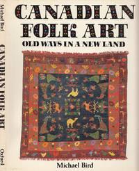 Canadian Folk Art: Old Ways In A New Land by Bird, Michael [Shane] - 1983