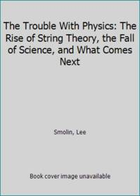 The Trouble With Physics: The Rise of String Theory  the Fall of Science  and What Comes Next