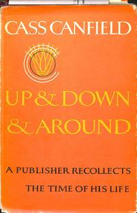 Up and Down and Around. A publisher recollects the time of his life. by  CASS CANFIELD - Hardcover - from Frits Knuf Antiquarian Books (SKU: 58414)