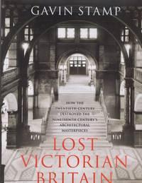 Lost Victorian Britain: How the Twentieth Century Destroyed the Nineteenth Century's...