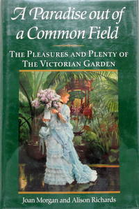 A Paradise Out of a Common Field: The Pleasures and Plenty of the Victorian Garden by  Alison  Joan and Richards - First US Edition - 1990 - from The Parnassus BookShop (SKU: 013768)