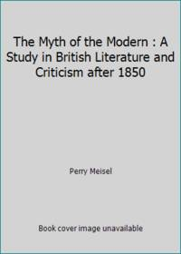 The Myth of the Modern : A Study in British Literature and Criticism after 1850