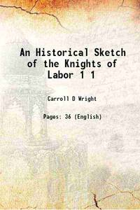 An Historical Sketch of the Knights of Labor Volume 1 1887 [Hardcover]