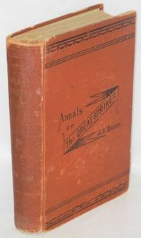 Annals of the great strikes in the United States. A reliable history and graphic description of the causes and thrilling events of the causes and thrilling events of the labor strikes and riots of 1877