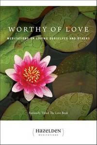 Worthy of Love: Meditations on Loving Ourselves and Others Hazelden Meditations