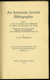 An American Jewish Bibliography being a List of Books and Pamphlets by Jews or Relating to Them Printed in the United States from the Establishment of the Press in the Colonies until 1850