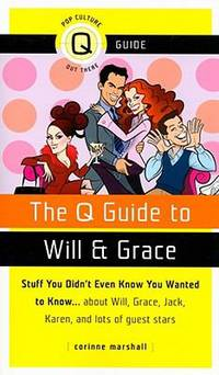 The Q Guide to Will and Grace : Stuff You Didn't Even Know You Wanted to Know... About Will, Grace, Jack, Karen, and Lots of Guest Stars by Corinne Marshall - 2008