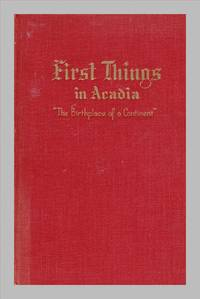 image of First Things In Acadia: The Birthplace of A Continent Nova Scotia, New Brunswick, Prince Edward Island, Parts of Maine, Quebec, Newfoundland