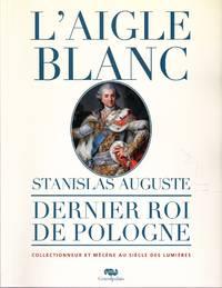 L'Aigle blanc.  Stanislas Auguste, dernier roi de Pologne, collectionneur et mécène au Siècle des Lumières