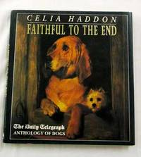 Faithful to the End The Daily Telegraph Anthology of Dogs by  Celia Haddon - 1st Edition - 1991 - from Adelaide Booksellers (SKU: BIB306967)
