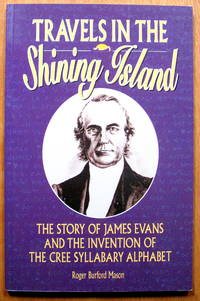 Travels in the Shining Island. the Story of James Evans and the Inverntion of the Cree Syllabary Alphabet