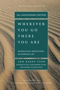 Wherever You Go, There You Are: Mindfulness Meditation in Everyday Life by Jon Kabat-Zinn - 2005