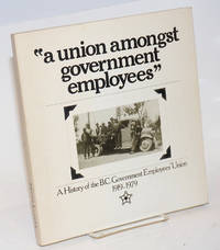 A union amongst government employees. A history of the B.C. Government Employees Union 1919-1979