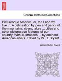 image of Picturesque America; or, the Land we live in. A delineation by pen and pencil of the mountains, rivers, lakes ... cities and other picturesque ... artists. Edited by W. C. Bryant.. Vol. IV